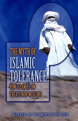 The Myth of Islamic Tolerance: How Islamic Law Treats Non-Muslims - Spencer, Robert (Editor)