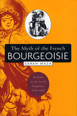 The Myth of the French Bourgeoisie: An Essay on the Social Imaginary, 1750-1850 - Maza, Sarah