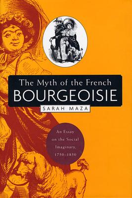 1750 1850 bourgeoisie essay french imaginary myth social Información del artículo the myth of the french bourgeoisie: an essay on the social imaginary 1750-1850 (book.