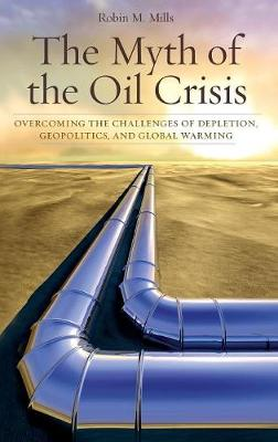 The Myth of the Oil Crisis: Overcoming the Challenges of Depletion, Geopolitics, and Global Warming - Mills, Robin M