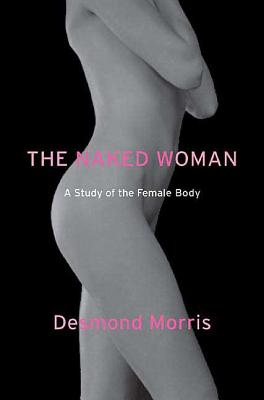 The Naked Woman: A Study of the Female Body - Morris, Desmond