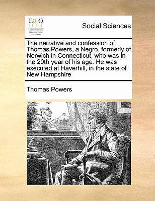 The Narrative and Confession of Thomas Powers, a Negro, Formerly of Norwich in Connecticut, Who Was in the 20th Year of His Age. He Was Executed at Haverhill, in the State of New Hampshire - Powers, Thomas