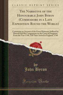 The Narrative of the Honourable John Byron (Commodore in a Late Expedition Round the World): Containing an Account of the Great Distresses Suffered by Himself and His Companions on the Coast of Patagonia, from the Year 1740, Till Their Arrival in England, - Byron, John