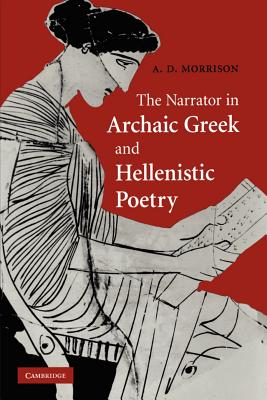 The Narrator in Archaic Greek and Hellenistic Poetry - Morrison, Andrew D.