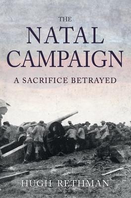 The Natal Campaign: A Sacrifice Betrayed - Rethman, Hugh