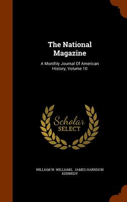 The National Magazine: A Monthly Journal of American History, Volume 10 - Williams, William W, and James Harrison Kennedy (Creator)
