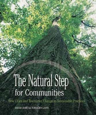 The Natural Step for Communities: How Cities and Towns Can Change to Sustainable Practices - James, Sarah, and Lahti, Torbjorn