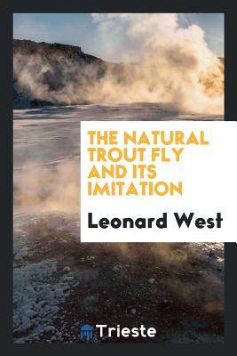 The Natural Trout Fly and Its Imitation - West, Leonard