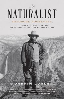 The Naturalist: Theodore Roosevelt, A Lifetime of Exploration, and the Triumph of American Natural History - Lunde, Darrin