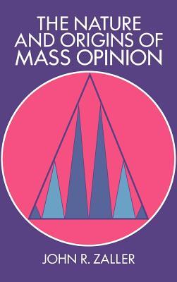 The Nature and Origins of Mass Opinion - Zaller, John, and Kuklinski, James H (Editor), and Chong, Dennis (Editor)