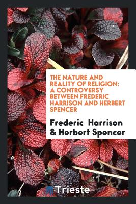 The Nature and Reality of Religion: A Controversy Between Frederic Harrison and Herbert Spencer - Harrison, Frederic, and Spencer, Herbert