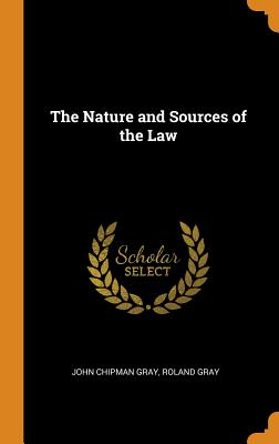 The Nature and Sources of the Law - Gray, John Chipman, and Gray, Roland