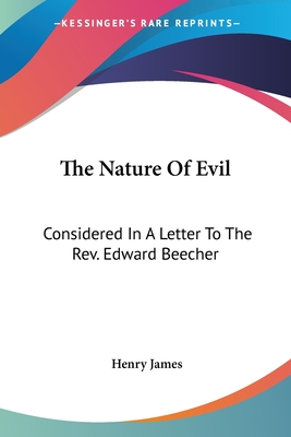 The Nature of Evil: Considered in a Letter to the REV. Edward Beecher - James, Henry