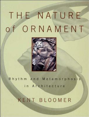The Nature of Ornament: Rhythm and Metamorphosis in Architecture - Bloomer, Kent