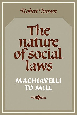The Nature of Social Laws: Machiavelli to Mill - Brown, Robert