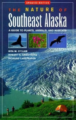 The Nature of Southeast Alaska: A Guide to Plants Anim - O'Clair, Rita M, and Armstrong, Robert H, and Carstensen, Richard