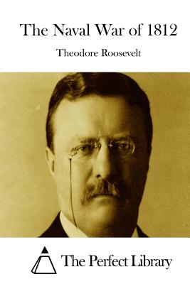 The Naval War of 1812 - Roosevelt, Theodore, and The Perfect Library (Editor)