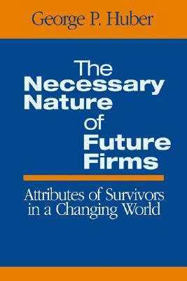 The Necessary Nature of Future Firms: Attributes of Survivors in a Changing World - Huber, George P