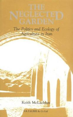 The Neglected Garden: The Politics and Ecology of Agriculture in Iran - McLachlan, Keith S