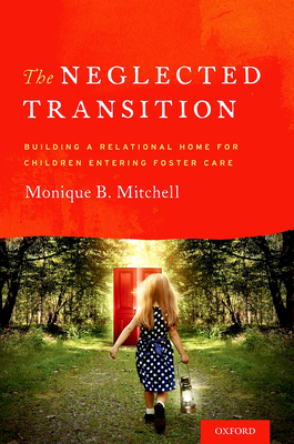 The Neglected Transition: Building a Relational Home for Children Entering Foster Care - Mitchell, Monique B
