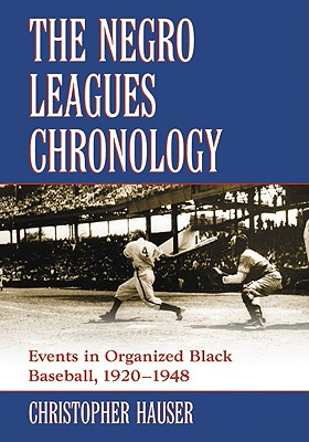 The Negro Leagues Chronology: Events in Organized Black Baseball, 1920-1948 - Hauser, Christopher