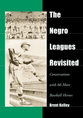The Negro Leagues Revisited: Conversations with 66 More Baseball Heroes - Kelley, Brent