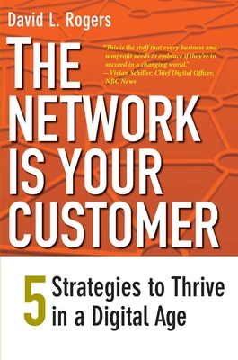 The Network Is Your Customer: Five Strategies to Thrive in a Digital Age - Rogers, David L
