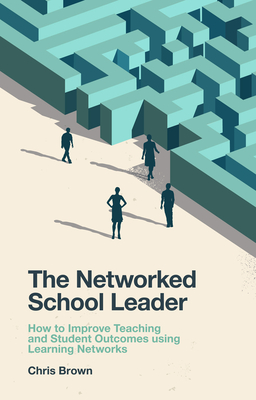 The Networked School Leader: How to Improve Teaching and Student Outcomes Using Learning Networks - Brown, Chris