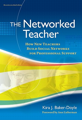 The Networked Teacher: How New Teachers Build Social Networks for Professional Support - Baker-Doyle, Kira J, and Lieberman, Ann (Foreword by)