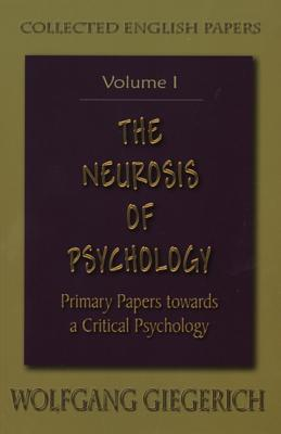 The Neurosis of Psychology: Primary Papers Towards a Critical Psychology - Giegerich, Wolfgang