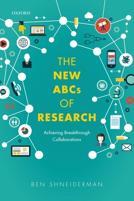 The New ABCs of Research: Achieving Breakthrough Collaborations - Shneiderman, Ben