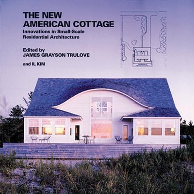 The New American Cottage: Innovations in Small-Scale Residential Architecture - Trulove, James (Editor), and Kim, Il (Editor)