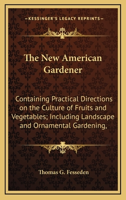 The New American Gardener: Containing Practical Directions on the Culture of Fruits and Vegetables; Including Landscape and Ornamental Gardening, - Fesseden, Thomas G