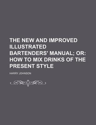 The New and Improved Illustrated Bartenders' Manual; Or How to Mix Drinks of the Present Style - Johnson, Harry