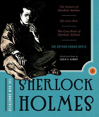 The New Annotated Sherlock Holmes: The Complete Short Stories: The Return of Sherlock Holmes, His Last Bow and the Case-Book of Sherlock Holmes - Doyle, Arthur Conan, Sir, and Klinger, Leslie S (Editor)