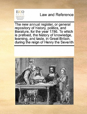 The New Annual Register, or General Repository of History, Politics, and Literature, for the Year 1786. to Which Is Prefixed, the History of Knowledge, Learning, and Taste, in Great Britain, During the Reign of Henry the Seventh - Multiple Contributors, See Notes