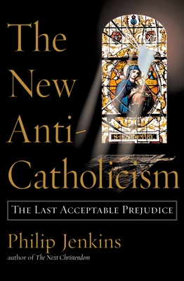 The New Anti-Catholicism: The Last Acceptable Prejudice - Jenkins, Philip