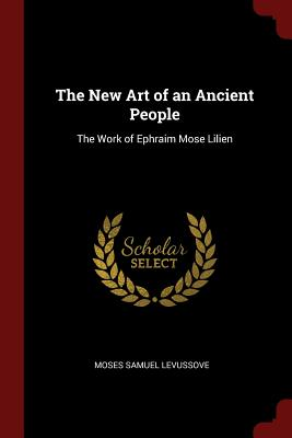 The New Art of an Ancient People: The Work of Ephraim Mose Lilien - Levussove, Moses Samuel