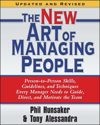 The New Art of Managing People, Updated and Revised: Person-to-Person Skills, Guidelines, and Techniques Every Manager Needs to Guide, Direct, and Motivate the Team - Alessandra, Tony, and Hunsaker, Phillip L.