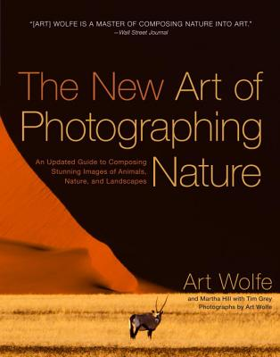 The New Art of Photographing Nature: An Updated Guide to Composing Stunning Images of Animals, Nature, and Landscapes - Wolfe, Art, and Hill, Martha