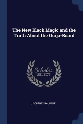 The New Black Magic and the Truth about the Ouija-Board - Raupert, J Godfrey