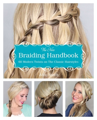 The New Braiding Handbook: 60 Modern Twists on the Classic Hairstyle - Smith, Abby