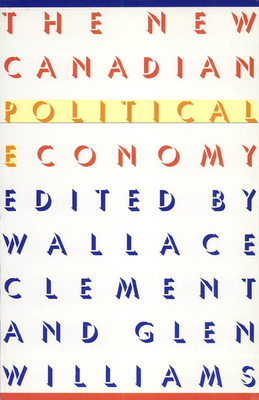 The New Canadian Political Economy - Clement, Wallace (Editor), and Williams, Glen