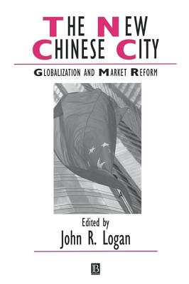 The New Chinese City: Globalization and Market Reform - Logan