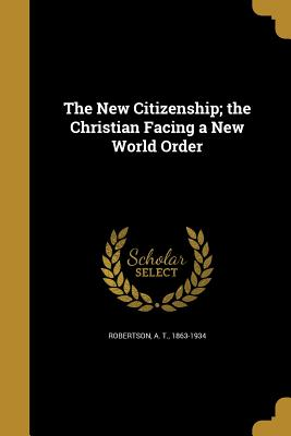 The New Citizenship; The Christian Facing a New World Order - Robertson, A T 1863-1934 (Creator)