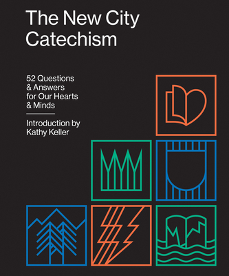 The New City Catechism: 52 Questions and Answers for Our Hearts and Minds - Keller, Kathy (Introduction by)
