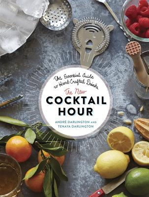 The New Cocktail Hour: The Essential Guide to Hand-Crafted Drinks - Darlington, Andre, and Darlington, Tenaya