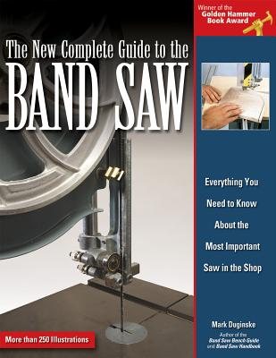 The New Complete Guide to the Band Saw: Everything You Need to Know about the Most Important Saw in the Shop - Duginske, Mark
