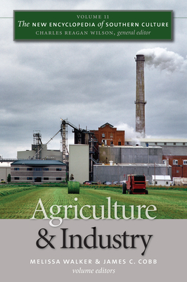 The New Encyclopedia of Southern Culture: Agriculture and Industry v. 11 - Walker, Melissa (Editor), and Cobb, James C. (Editor), and Wilson, Charles Reagan (General editor)