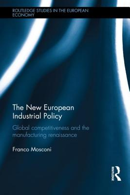 The New European Industrial Policy: Global Competitiveness and the Manufacturing Renaissance - Mosconi, Franco